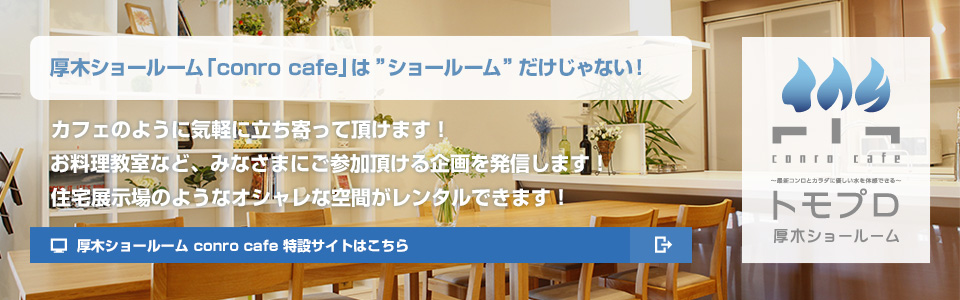 厚木ショールーム「conro cafe」は「ショールーム」だけじゃない!カフェのように気軽に立ち寄っていただけます!お料理教室など、みなさまにご参加頂ける企画を発信します!住宅展示場のようなオシャレな空間がレンタルできます!厚木ショールーム conro cafe 特設サイトはこちら